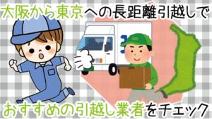 大阪から東京への長距離引越しでおすすめの引越し業者をチェック