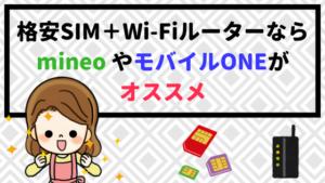 格安SIM+Wi-Fiルーターなら mineo やモバイルONEがオススメ