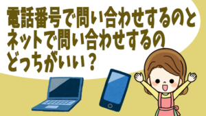電話番号で問い合わせするのとネットで問い合わせするのどっちがいい?