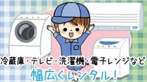 1.1 冷蔵庫・テレビ・洗濯機・電子レンジなど幅広くレンタルあり!