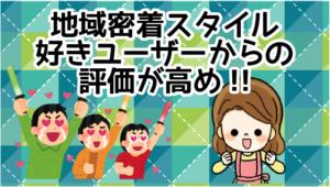 1.1 地域密着スタイル好きユーザーからの評価が高め!!