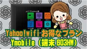 11.4 Yahoo!wifiもお得なプランが試せる Ymobile(端末603HW)