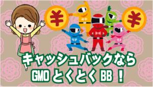 12.1 キャッシュバックならGMOとくとくBB!