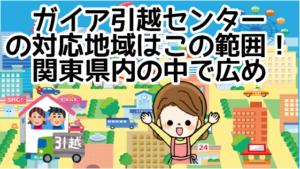 2 ガイア引越センターの対応地域はこの範囲!関東県内の中で広め
