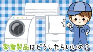 3.1.1 洗濯機・冷蔵庫・掃除機みたいな家電製品はどうしたらいい?