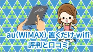 6 au(WiMAX)置くだけwifiの評判と口コミ