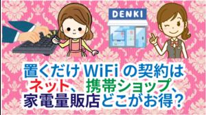 9.1 置くだけWiFiの契約はネット、携帯ショップ、家電量販店のどこがお得?